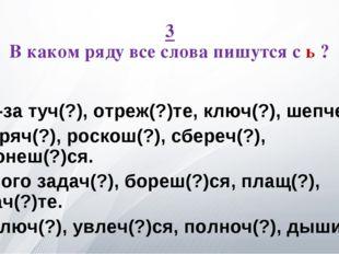 3 В каком ряду все слова пишутся с ь ? А. Из-за туч(?), отреж(?)те, ключ(?),