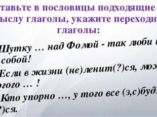 Вставьте в пословицы подходящие по смыслу глаголы, укажите переходные глаголы