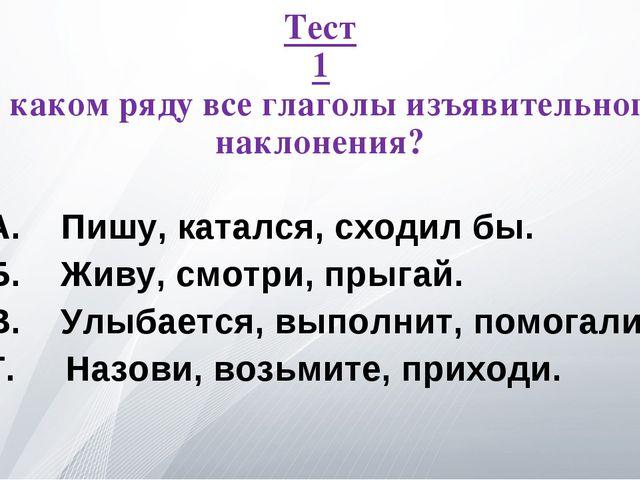 Тест 1 В каком ряду все глаголы изъявительного наклонения? А. Пишу, катался,...