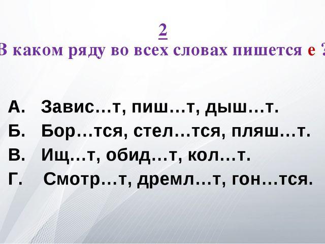 2 В каком ряду во всех словах пишется е ? А. Завис…т, пиш…т, дыш…т. Б. Бор…тс...