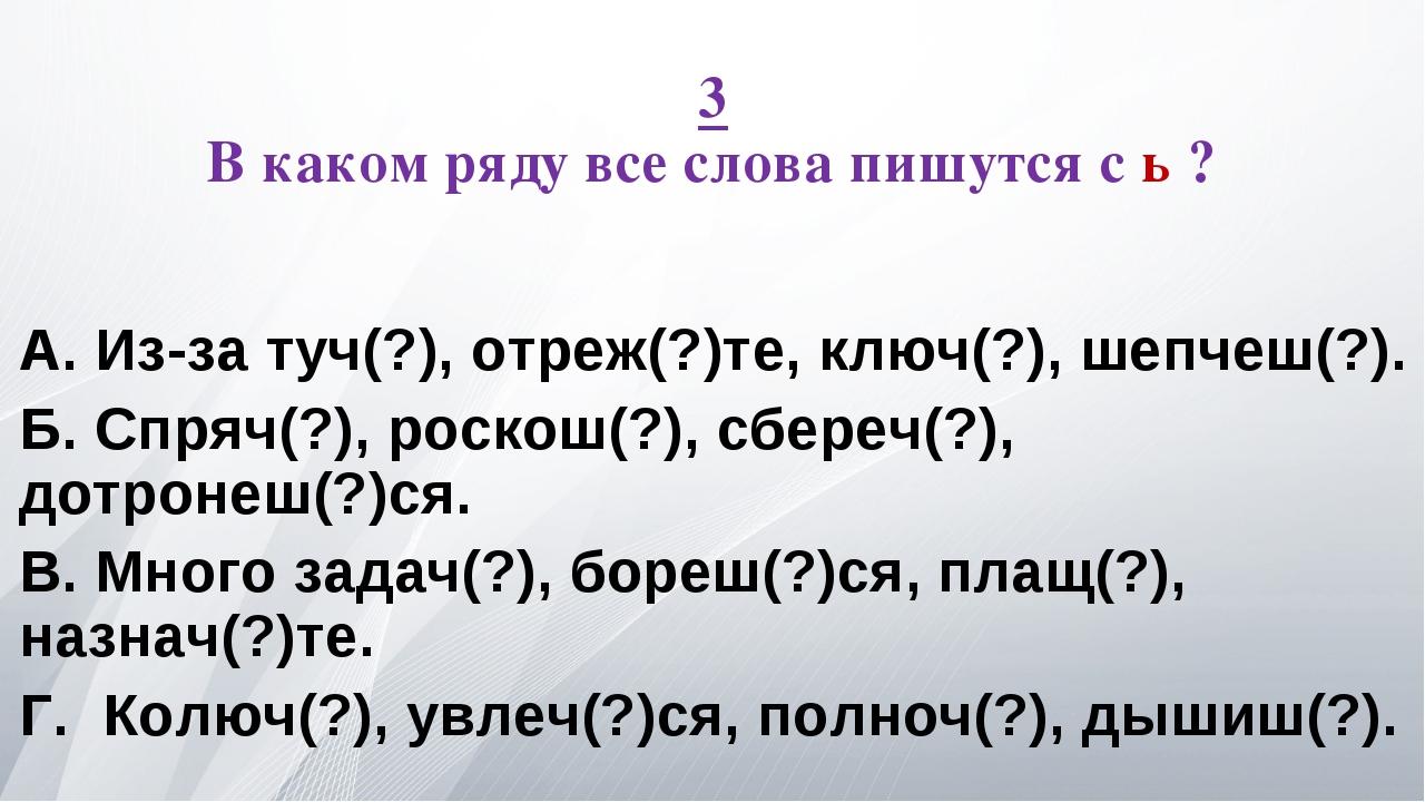 3 В каком ряду все слова пишутся с ь ? А. Из-за туч(?), отреж(?)те, ключ(?),...