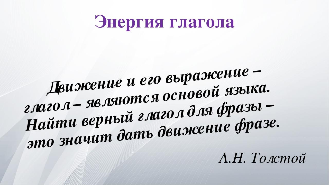 Энергия глагола Движение и его выражение – глагол – являются основой языка....