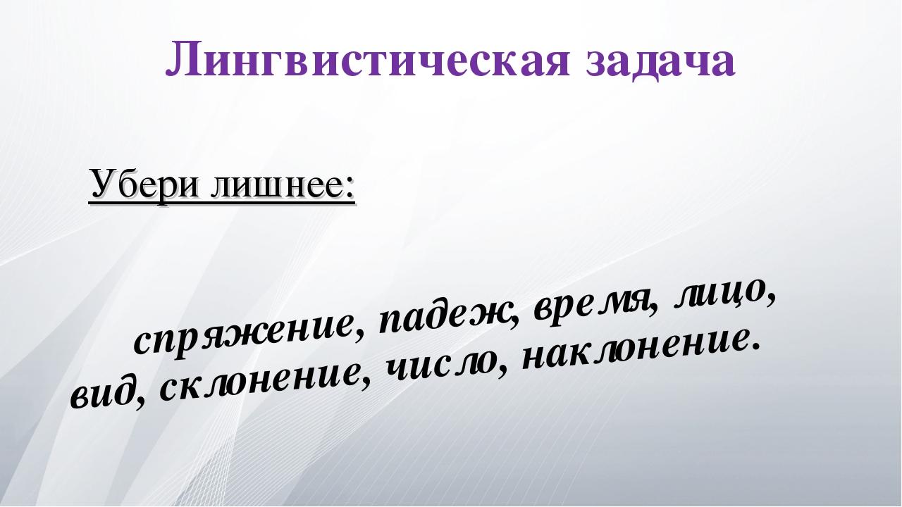 Лингвистическая задача спряжение, падеж, время, лицо, вид, склонение, число,...