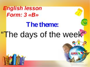 "The theme: English lesson Form: 3 «B» ""The days of the week"""