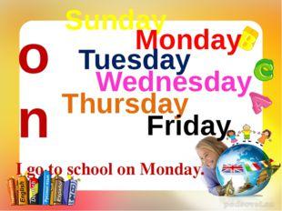 Sunday Monday Tuesday Wednesday Thursday Friday Saturday on I go to school on
