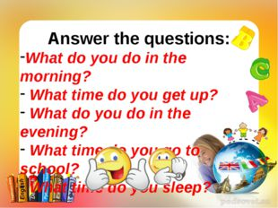 Answer the questions: What do you do in the morning? What time do you get up?