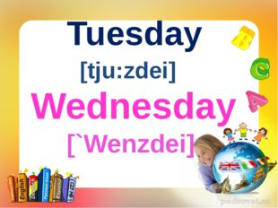Tuesday [tju:zdei] Wednesday [`Wenzdei]