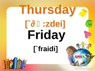 Thursday [`ɵә:zdei] Friday [`fraidi]