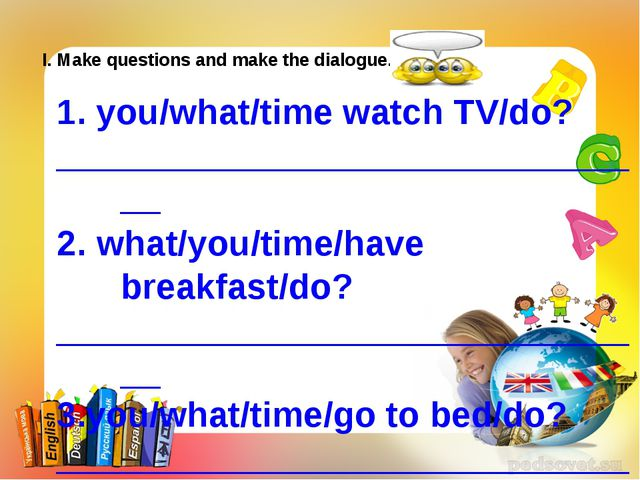 I. Make questions and make the dialogue. 1. you/what/time watch TV/do? ______...