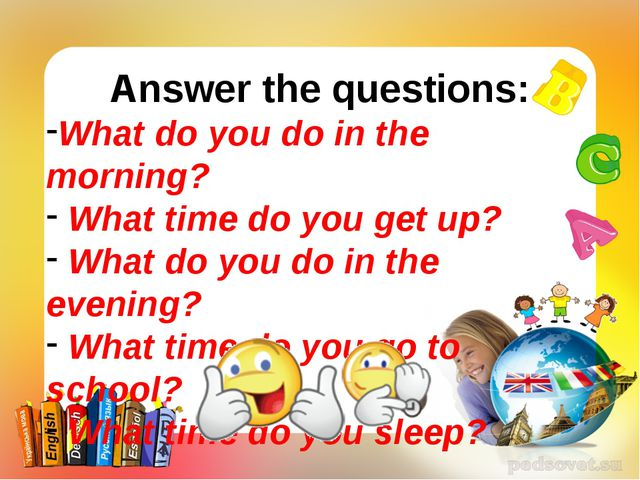 Answer the questions: What do you do in the morning? What time do you get up?...
