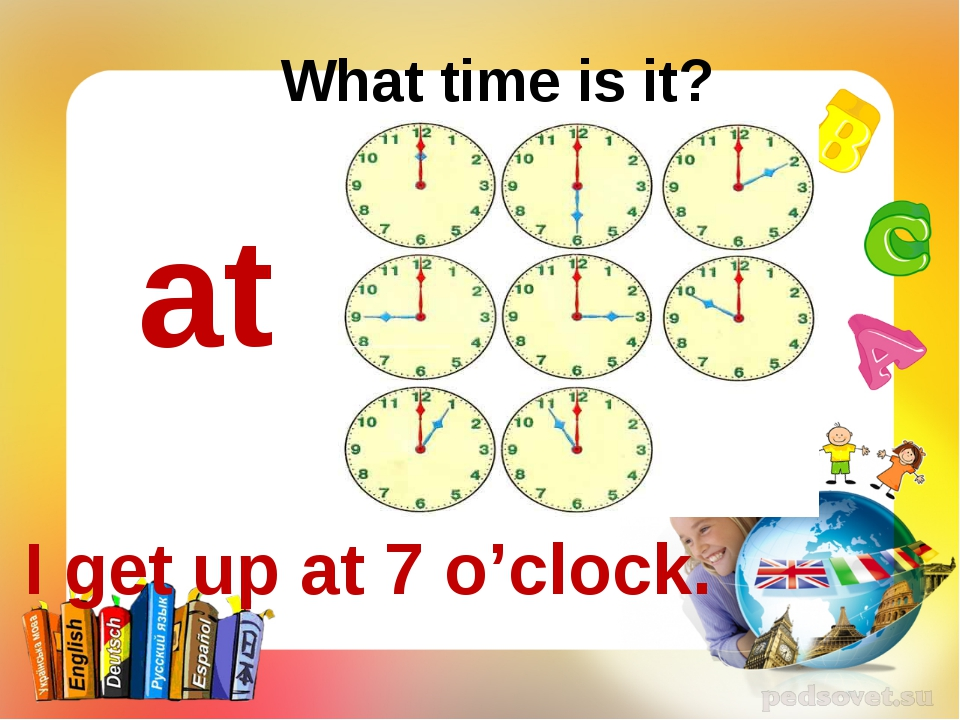 What time is it? at I get up at 7 o'clock.