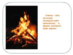 Ученик – это не сосуд, который надо наполнить, а факел, который надо зажечь.