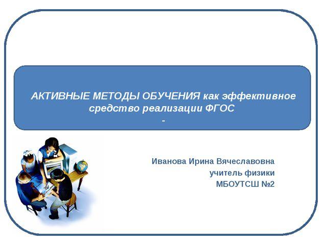 АКТИВНЫЕ МЕТОДЫ ОБУЧЕНИЯ как эффективное средство реализации ФГОС - Иванова...
