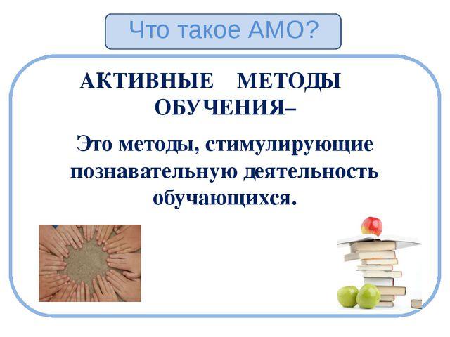 Что такое АМО? АКТИВНЫЕ МЕТОДЫ ОБУЧЕНИЯ– Это методы, стимулирующие познавате...