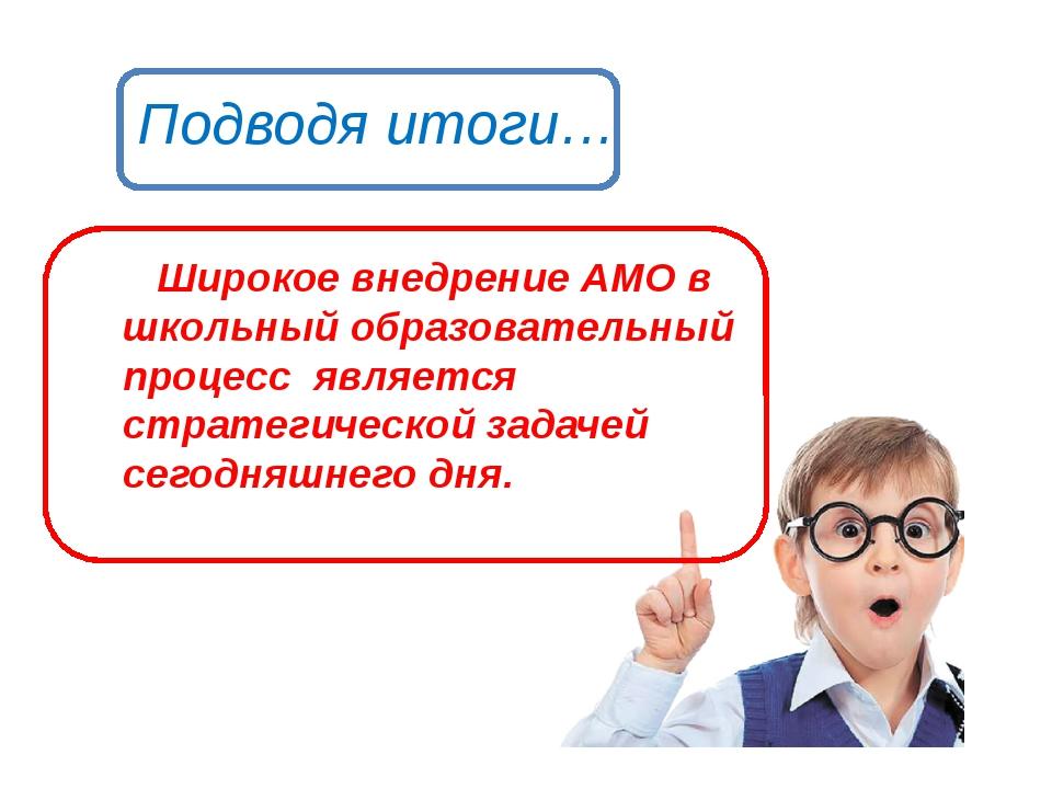 Подводя итоги… Широкое внедрение АМО в школьный образовательный процесс являе...