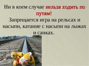 Ни в коем случае нельзя ходить по путям! Запрещается игра на рельсах и насыпи