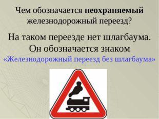 Чем обозначается неохраняемый железнодорожный переезд? На таком переезде нет