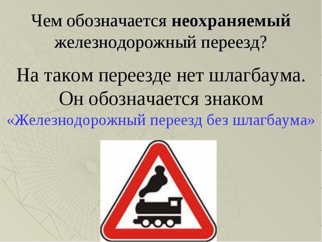 Чем обозначается неохраняемый железнодорожный переезд? На таком переезде нет...