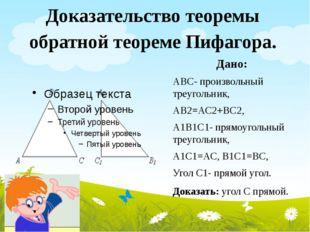 Доказательство теоремы обратной теореме Пифагора. Дано: АВС- произвольный тре
