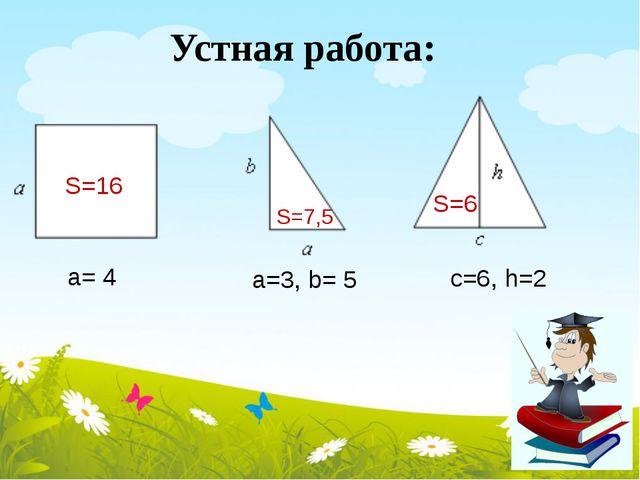 а= 4 а=3, b= 5 с=6, h=2 S=16 S=7,5 S=6 Устная работа: