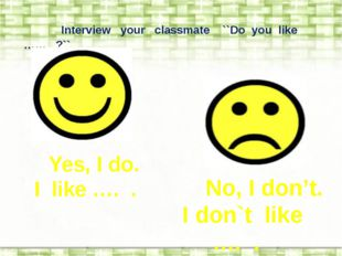 Interview your classmate ``Do you like …… ?`` Yes, I do. I like …. . No, I d