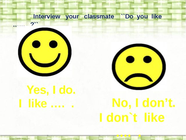 Interview your classmate ``Do you like …… ?`` Yes, I do. I like …. . No, I d...