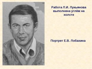 Работа Л.И. Лукьянова выполнена углём на холсте Портрет Е.В. Лобахина
