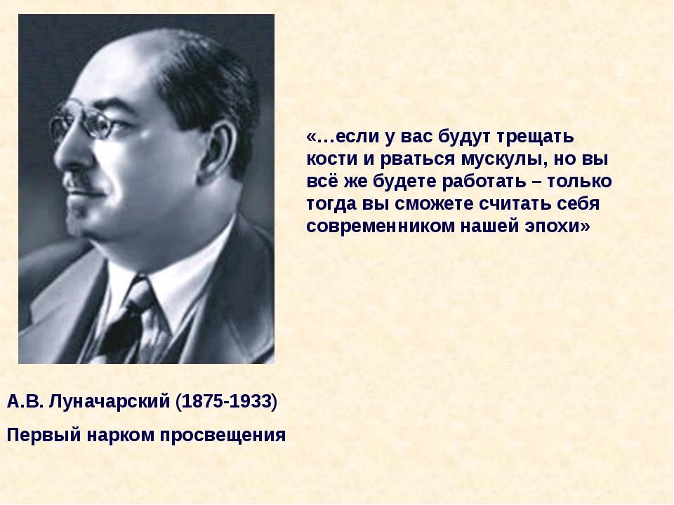 А.В. Луначарский (1875-1933) Первый нарком просвещения «…если у вас будут тре...
