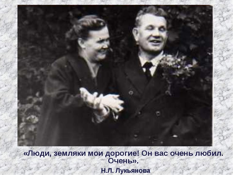 «Люди, земляки мои дорогие! Он вас очень любил. Очень». Н.Л. Лукьянова