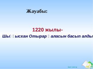 Жауабы: 1220 жылы- Шыңғысхан Отырар қаласын басып алды Ашық сабақтар
