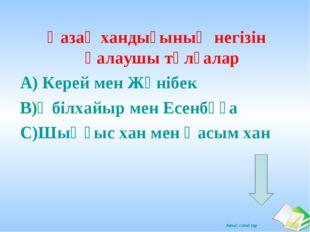 Қазақ хандығының негізін қалаушы тұлғалар А) Керей мен Жәнібек В)Әбілхайыр ме