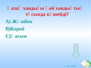 Қазақ хандығы қай хандықтың тұсында күшейді? А) Жәнібек В)Керей С)Қасым Ашық