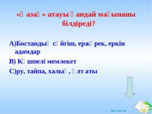 «Қазақ» атауы қандай мағынаны білдіреді? А)Бостандық сүйгіш, ержүрек, еркін а