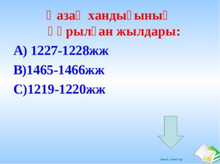Қазақ хандығының құрылған жылдары: А) 1227-1228жж В)1465-1466жж С)1219-1220жж