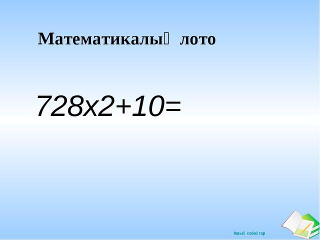 Математикалық лото 728х2+10= Ашық сабақтар