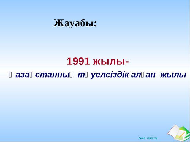 Жауабы: 1991 жылы- Қазақстанның тәуелсіздік алған жылы Ашық сабақтар