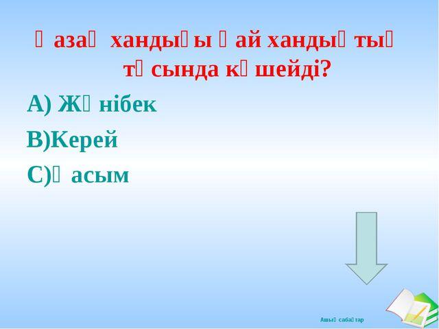 Қазақ хандығы қай хандықтың тұсында күшейді? А) Жәнібек В)Керей С)Қасым Ашық...