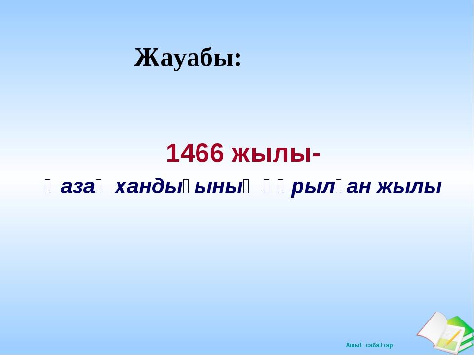 Жауабы: 1466 жылы- Қазақ хандығының құрылған жылы Ашық сабақтар