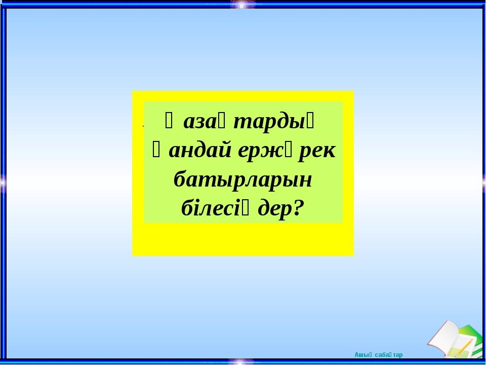 Қазақтардың қандай ержүрек батырларын білесіңдер? Ашық сабақтар