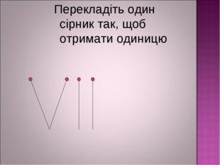 Перекладіть один сірник так, щоб отримати одиницю