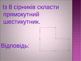 Із 8 сірників скласти прямокутний шестикутник. Відповідь: