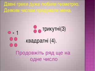 Давні греки дуже любили геометрію. Деяким числам придумали імена. - 1 трикут