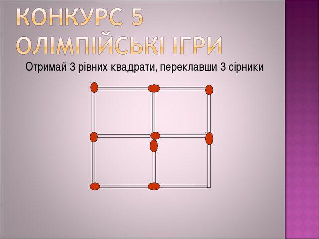 Отримай 3 рівних квадрати, переклавши 3 сірники