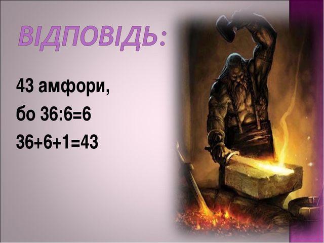 43 амфори, бо 36:6=6 36+6+1=43