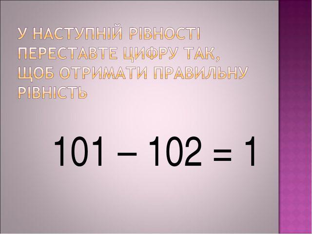 101 – 102 = 1