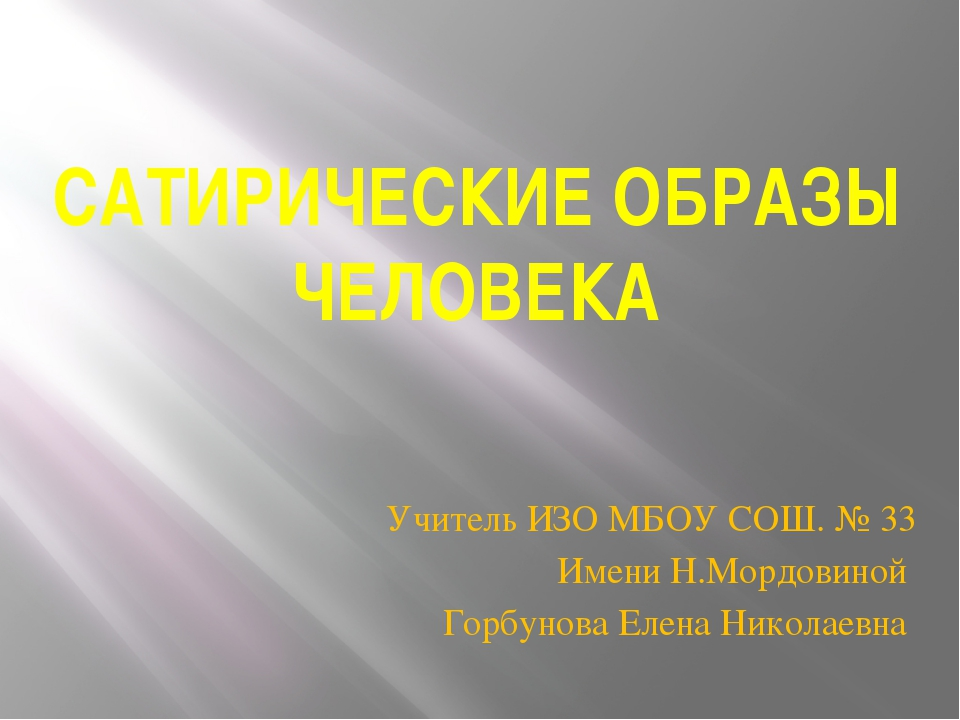 САТИРИЧЕСКИЕ ОБРАЗЫ ЧЕЛОВЕКА Учитель ИЗО МБОУ СОШ. № 33 Имени Н.Мордовиной Го...