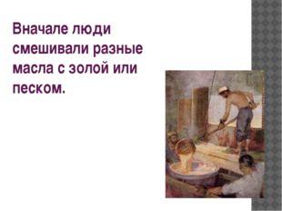 Вначале люди смешивали разные масла с золой или песком.
