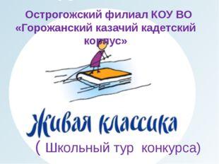 ( Школьный тур конкурса) Острогожский филиал КОУ ВО «Горожанский казачий кад
