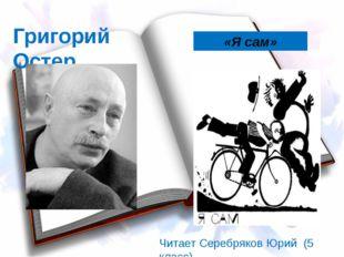 «Я сам» Григорий Остер Читает Серебряков Юрий (5 класс) Григорий Остер
