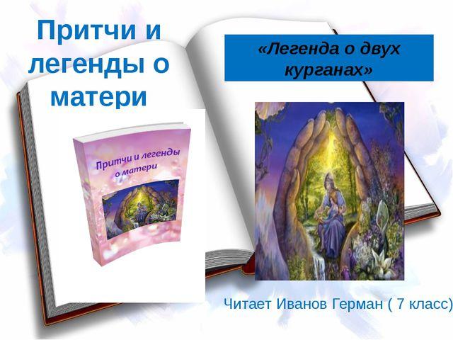 Притчи и легенды о матери «Легенда о двух курганах» Читает Иванов Герман ( 7...